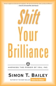 Shift Your Brilliance - Harness The Power Of You, INC. ebook by Simon T. Bailey