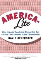 America-Lite - How Imperial Academia Dismantled Our Culture (and Ushered In the Obamacrats) ebook by David Gelernter
