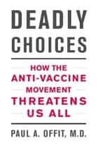Deadly Choices - How the Anti-Vaccine Movement Threatens Us All ebook by Paul A. Offit