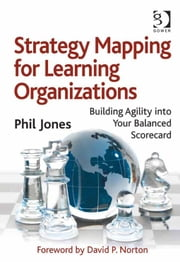 Strategy Mapping for Learning Organizations - Building Agility into Your Balanced Scorecard ebook by Mr Phil Jones