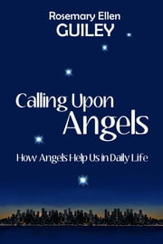Calling Upon Angels - How Angels Help Us in Daily Life ebook by Rosemary Ellen Guiley