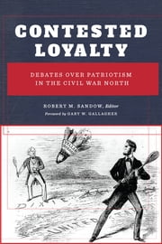 Contested Loyalty - Debates over Patriotism in the Civil War North ebook by Robert M. Sandow, Gary W. Gallagher, Judith Giesberg,...