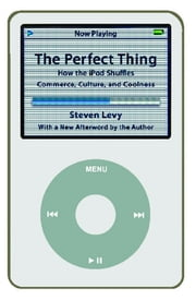 The Perfect Thing - How the iPod Shuffles Commerce, Culture, and Coolness ebook by Steven Levy