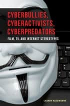 Cyberbullies, Cyberactivists, Cyberpredators: Film, TV, and Internet Stereotypes - Film, TV, and Internet Stereotypes ebook by Lauren Rosewarne