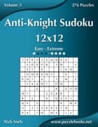 Anti-Knight Sudoku 12x12 - Easy to Extreme - Volume 3 - 276 Puzzles ebook by Nick Snels