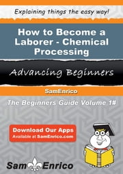 How to Become a Laborer - Chemical Processing ebook by Louanne Keefer,Sam Enrico