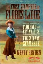 The First Stampede of Flores LaDue - The True Love Story of Florence and Guy Weadick and the Beginning of the Calgary Stampede ebook by Wendy Bryden