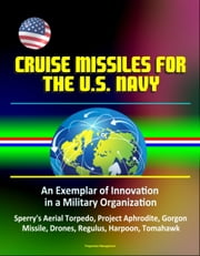 Cruise Missiles for the U. S. Navy: An Exemplar of Innovation in a Military Organization - Sperry's Aerial Torpedo, Project Aphrodite, Gorgon Missile, Drones, Regulus, Harpoon, Tomahawk ebook by Progressive Management
