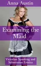 "Examining The Maid - Book 2 of ""Spanking The Maid"" ebook by Anna Austin"