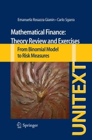 Mathematical Finance: Theory Review and Exercises - From Binomial Model to Risk Measures ebook by Emanuela Rosazza Gianin,Carlo Sgarra