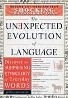 The Unexpected Evolution of Language - Discover the Surprising Etymology of Everyday Words ebook by Justin Cord Hayes