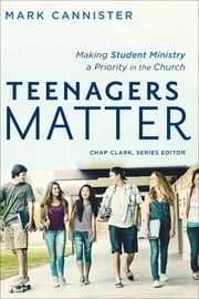 Teenagers Matter (Youth, Family, and Culture) - Making Student Ministry a Priority in the Church ebook by Mark Cannister,Chap Clark