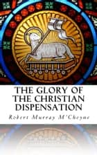 The Glory of the Christian Dispensation ebook by Robert Murray M'Cheyne