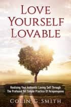Love Yourself Lovable: Realising Your Authentic Loving Self Through The Profound Yet Simple Practice Of Ho'oponopono - How To Love Yourself, #1 ebook by Colin Smith