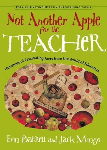 Not Another Apple For The Teacher: Hundreds Of Fascinating Facts From The World Of Education ebook by Erin Barrett,Jack Mingo