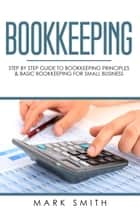 Bookkeeping: Step by Step Guide to Bookkeeping Principles & Basic Bookkeeping for Small Business eBook by Mark Smith