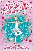 Rosa and the Secret Princess (Magic Ballerina, Book 7) ebook by Darcey Bussell