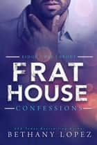 Frat House Confessions (Books 1 - 3) ebook by Bethany Lopez
