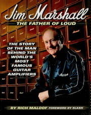 Jim Marshall - The Father of Loud - The Story of the Man Behind the World's Most Famous Guitar Amplifiers ebook by Rich Maloof,Jim Marshall