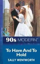 To Have And To Hold (Mills & Boon Vintage 90s Modern) ebook by Sally Wentworth