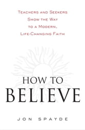How to Believe - Teachers and Seekers Show the Way to a Modern, Life-Changing Faith ebook by Jon Spayde