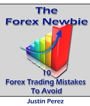 Forex Newbie: 10 Forex Trading Mistakes To Avoid ebook by Justin Perez