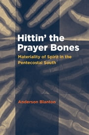 Hittin' the Prayer Bones - Materiality of Spirit in the Pentecostal South ebook by Anderson Blanton