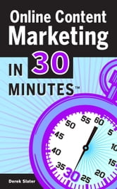 Online Content Marketing In 30 Minutes - A guide to attracting more customers using the Web, email, and social networking. ebook by Derek Slater