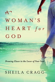 A Woman's Heart for God - Drawing Closer to the Lover of Your Soul ebook by Sheila Cragg