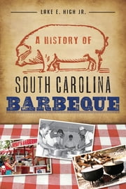 A History of South Carolina Barbeque ebook by Lake E. High Jr.