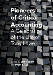 Pioneers of Critical Accounting - A Celebration of the Life of Tony Lowe ebook by Jim Haslam,Prem Sikka