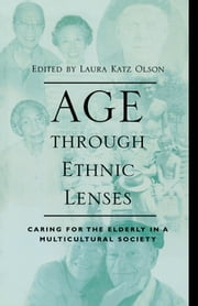 Age through Ethnic Lenses - Caring for the Elderly in a Multicultural Society ebook by Laura Katz Olson,Donald E. Gelfand