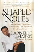 Shaped Notes - How Ordinary People with Extraordinary Gifts Influenced My Life and Career ebook by Larnelle Harris, Christine Schaub