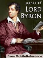 Works Of Lord Byron: (100+ Works) Including Don Juan, Childe Harold's Pilgrimage, Hebrew Melodies, She Walks In Beauty, When We Two Parted, So, We'll Go No More A Roving & More (Mobi Collected Works) ebook by Lord Byron