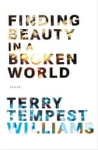 Finding Beauty in a Broken World ebook by Terry Tempest Williams
