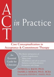ACT in Practice - Case Conceptualization in Acceptance and Commitment Therapy ebook by Patricia A. Bach, PhD,Daniel J. Moran, PhD, BCBA,Steven C. Hayes, PhD