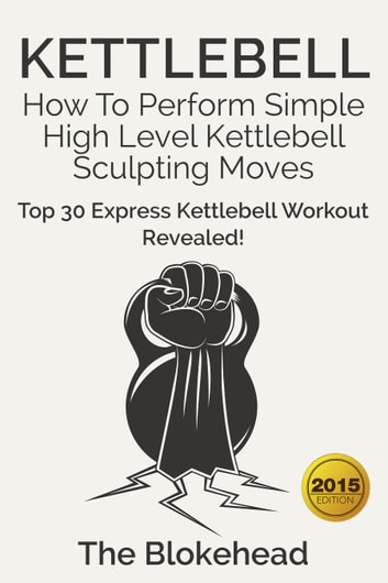 Kettlebell: How To Perform Simple High Level Kettlebell Sculpting Moves (Top 30 Express Kettlebell Workout Revealed!) ebook by The Blokehead