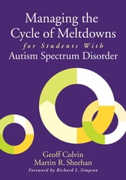 Managing the Cycle of Meltdowns for Students with Autism Spectrum Disorder ebook by Geoff Colvin,Martin R. Sheehan