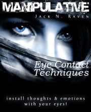 Manipulative Eye Contact Techniques: Install Thoughts And Feelings Just With Your Eyes! ebook by Jack N. Raven