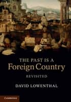 The Past Is a Foreign Country – Revisited ebook by David Lowenthal