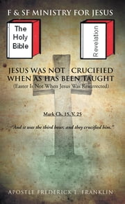 Jesus Was Not Crucified When as has Been Taught - Easter Is Not When Jesus Was Resurrected ebook by Apostle Frederick E. Franklin