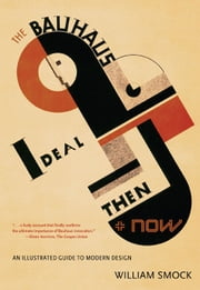 The Bauhaus Ideal Then and Now - An Illustrated Guide to Modern Design ebook by William Smock
