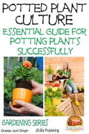 Potted Plant Culture: Essential Guide for Potting Plants Successfully ebook by Dueep Jyot Singh