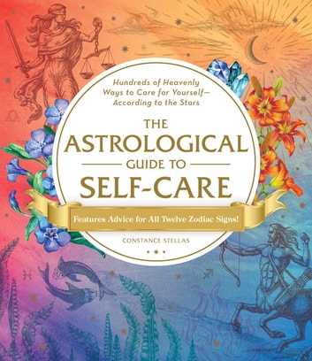 The Astrological Guide to Self-Care - Hundreds of Heavenly Ways to Care for Yourself—According to the Stars ebook by Constance Stellas