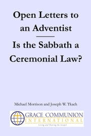 Open Letters to an Adventist: Is the Sabbath a Ceremonial Law? ebook by Michael Morrison,Joseph W. Tkach