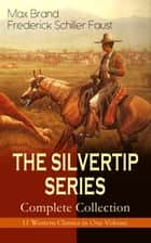 THE SILVERTIP SERIES – Complete Collection: 11 Western Classics in One Volume - The Adventures of a Wandering Cowboy: Silvertip, The Man from Mustang, Silvertip's Strike, Silvertip's Trap, The Stolen Stallion, Valley Thieves, The Valley of Vanishing Men, The False Rider and more ebook by Max Brand / Frederick Schiller Faust