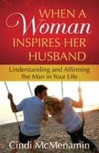 When a Woman Inspires Her Husband - Understanding and Affirming the Man in Your Life ebook by Cindi McMenamin