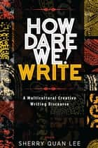 How Dare We! Write - A Multicultural Creative Writing Discourse ebook by Sherry Quan Lee