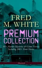 FRED M. WHITE Premium Collection: 60+ Murder Mysteries & Crime Novels; Including 200+ Short Stories (Illustrated) - The Doom of London, The Ends of Justice, The Five Knots, The Edge of the Sword, The Island of Shadows, The Master Criminal, The Mystery of the Four Fingers, A Crime on Canvas… ebook by Fred M. White, Andre Takacs, Warwick Goble,...