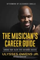 The Musician's Career Guide - Turning Your Talent into Sustained Success ebook by Arlen Gargagliano, Ulysses Owens Jr, Alexander Smalls